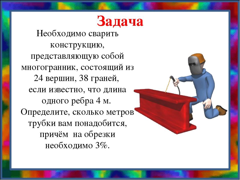 Задача Необходимо сварить конструкцию, представляющую собой многогранник, сос...