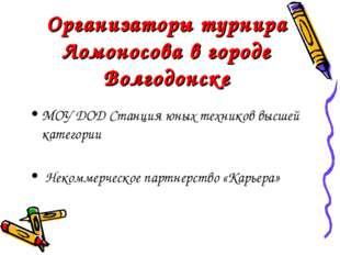 Организаторы турнира Ломоносова в городе Волгодонске МОУ ДОД Станция юных тех