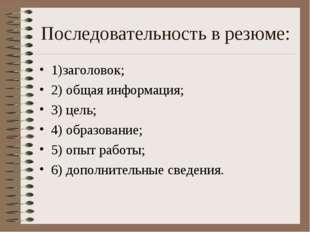 Последовательность в резюме: 1)заголовок; 2) общая информация; 3) цель; 4) об