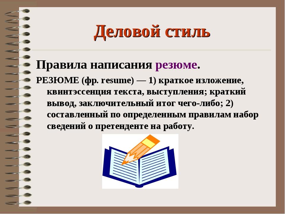 Деловой стиль Правила написания резюме. РЕЗЮМЕ (фр. resume) — 1) краткое изло...