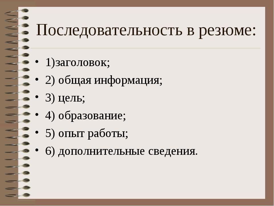 Последовательность в резюме: 1)заголовок; 2) общая информация; 3) цель; 4) об...