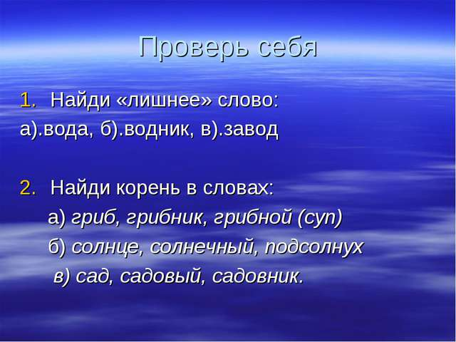 Проверь себя Найди «лишнее» слово: а).вода, б).водник, в).завод Найди корень...