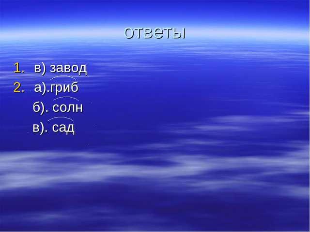 ответы в) завод а).гриб б). солн в). сад