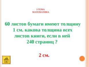 3 ТЕМА МАТЕМАТИКА 40 баллов 60 листов бумаги имеют толщину 1 см. какова толщи