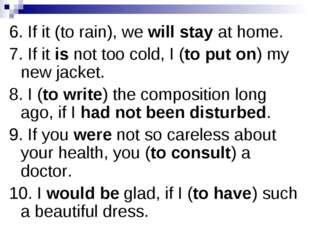 6. If it (to rain), we will stay at home. 7. If it is not too cold, I (to put