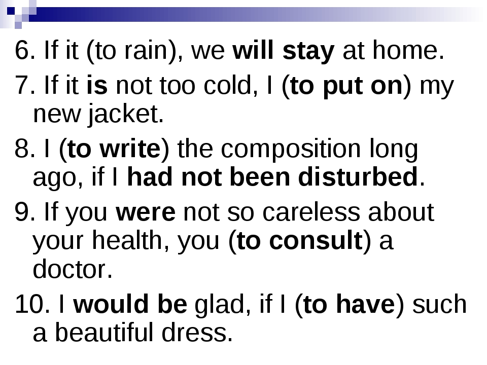 6. If it (to rain), we will stay at home. 7. If it is not too cold, I (to put...