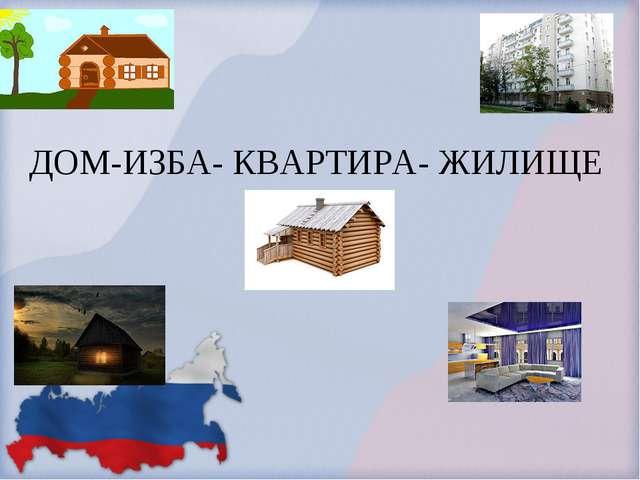 ДОМ-ИЗБА- КВАРТИРА- ЖИЛИЩЕ