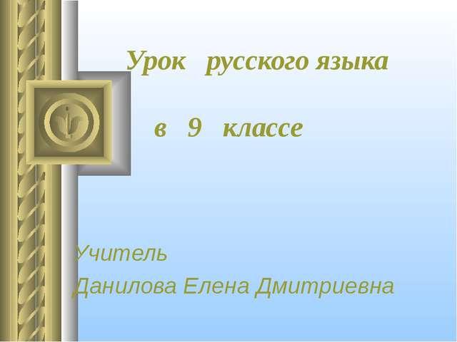 Урок русского языка в 9 классе Учитель Данилова Елена Дмитриевна