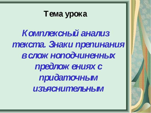 Тема урока Комплексный анализ текста. Знаки препинания в сложноподчиненных пр...