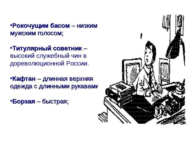 Рокочущим басом – низким мужским голосом; Титулярный советник –высокий служеб...