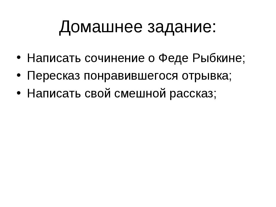 Домашнее задание: Написать сочинение о Феде Рыбкине; Пересказ понравившегося...