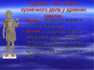 Вулкан – Бог огня и кузнечного дела у древних римлян. Вулкан – особая по форм