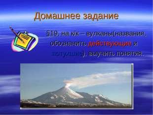 Домашнее задание §19, на к/к – вулканы(названия, обозначить действующие и пот