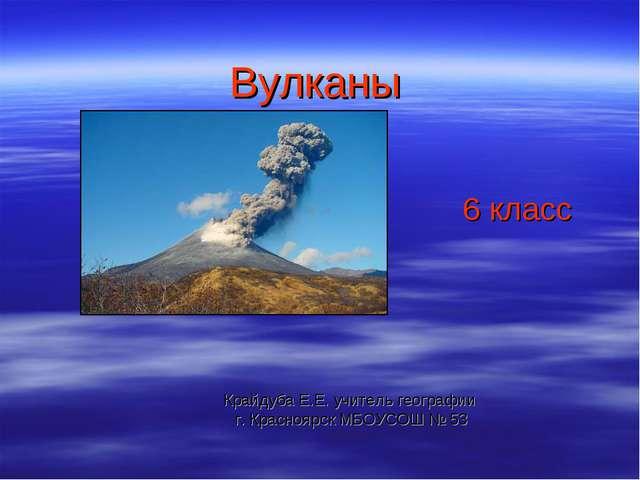 Вулканы Крайдуба Е.Е. учитель географии г. Красноярск МБОУСОШ № 53 6 класс