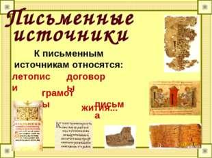 Письменные К письменным источникам относятся: летописи жития... договоры пись