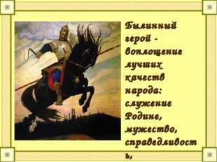Былинный герой - воплощение лучших качеств народа: служение Родине, мужество,