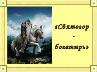 «Святогор- богатырь»