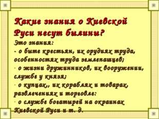 Какие знания о Киевской Руси несут былины? Это знания: - о быте крестьян, их
