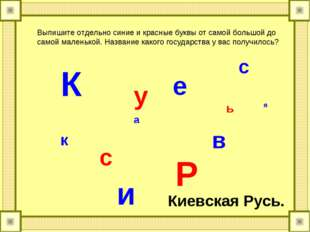 К и е в с к а я Р у с ь Выпишите отдельно синие и красные буквы от самой боль