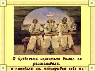 В древности сказители былин не рассказывали, а напевали их, подыгрывая себе