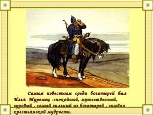 Самым известным среди богатырей был Илья Муромец -спокойный, мужественный, су