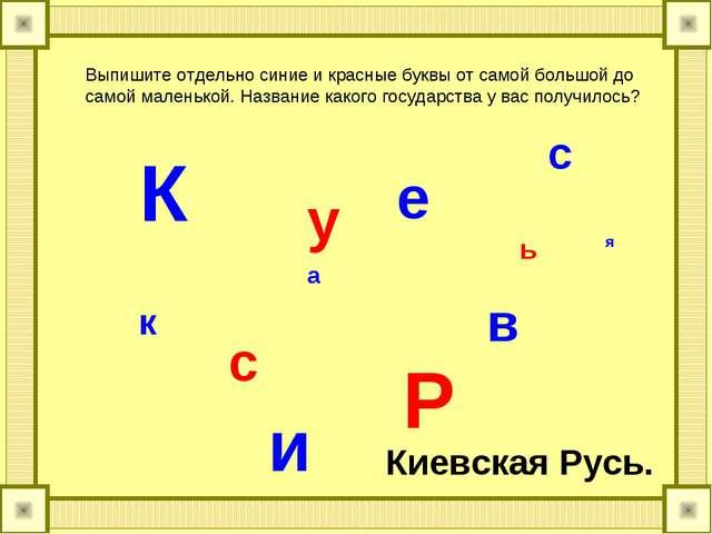 К и е в с к а я Р у с ь Выпишите отдельно синие и красные буквы от самой боль...