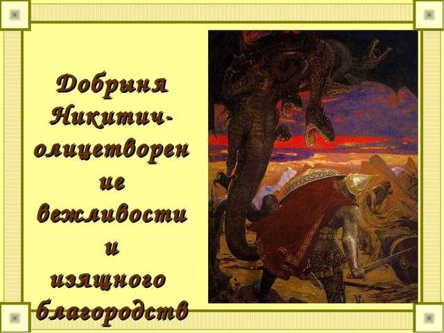 Добрыня Никитич- олицетворение вежливости и изящного благородства.