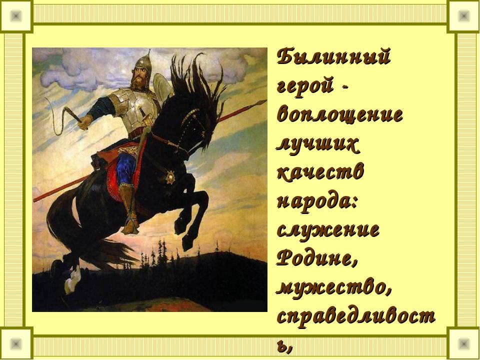 Былинный герой - воплощение лучших качеств народа: служение Родине, мужество,...