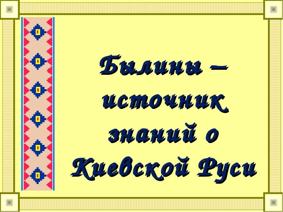 Былины – источник знаний о Киевской Руси
