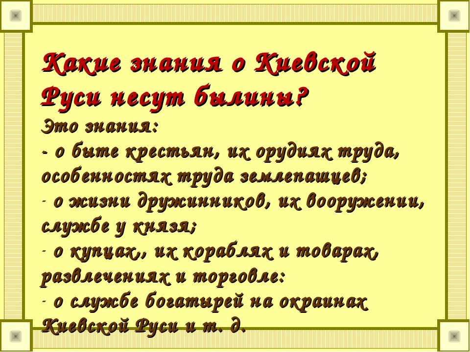 Какие знания о Киевской Руси несут былины? Это знания: - о быте крестьян, их...