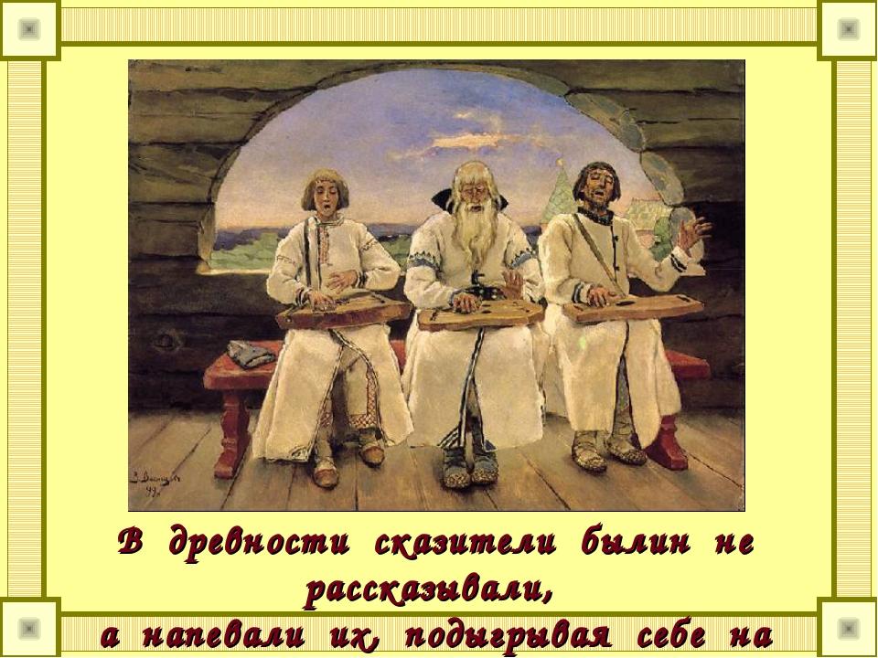 В древности сказители былин не рассказывали, а напевали их, подыгрывая себе...
