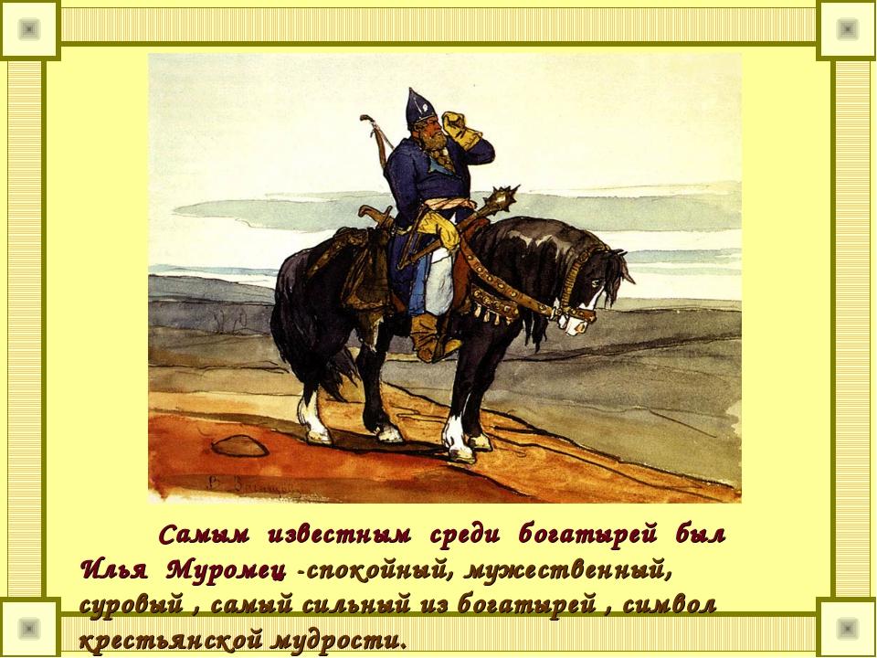 Самым известным среди богатырей был Илья Муромец -спокойный, мужественный, су...