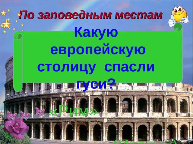 По заповедным местам «Рим» (Италия) Какую европейскую столицу спасли гуси?