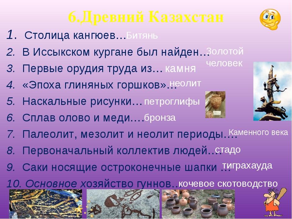 6.Древний Казахстан 1. Столица кангюев… 2. В Иссыкском кургане был найден… 3....