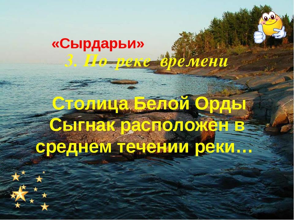 3. По реке времени Столица Белой Орды Сыгнак расположен в среднем течении рек...