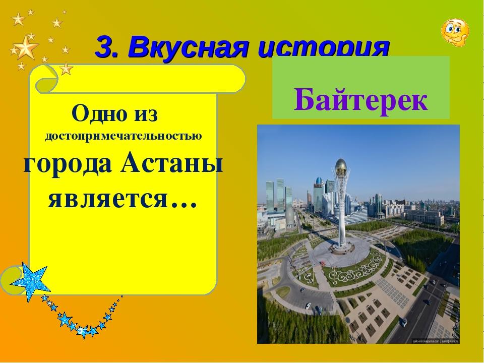 3. Вкусная история Одно из достопримечательностью города Астаны является… Бай...