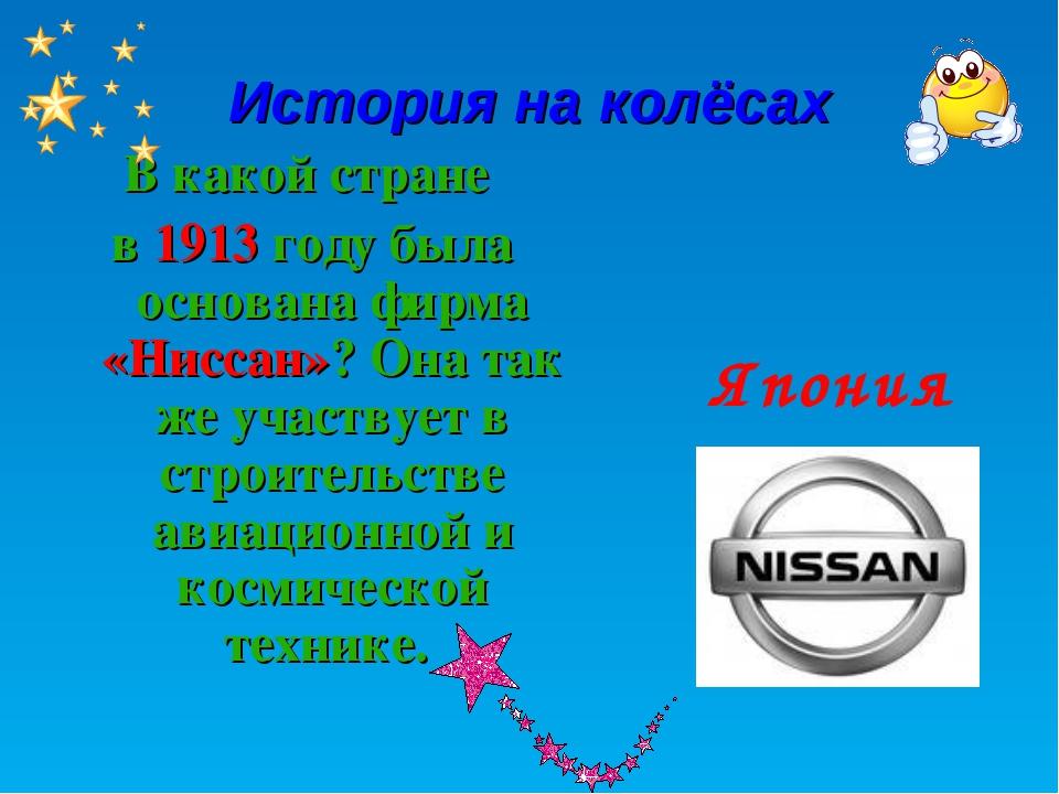 История на колёсах В какой стране в 1913 году была основана фирма «Ниссан»? О...