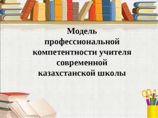 Модель профессиональной компетентности учителя современной казахстанской школы