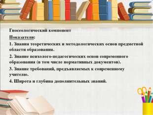 Гносеологический компонент Показатели: 1. Знания теоретических и методологиче