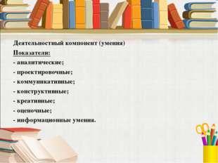 Деятельностный компонент (умения) Показатели: - аналитические; - проектировоч