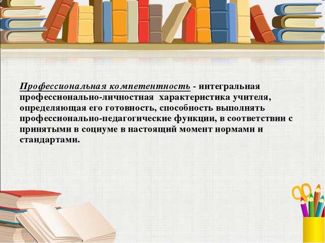 Профессиональная компетентность - интегральная профессионально-личностная х...