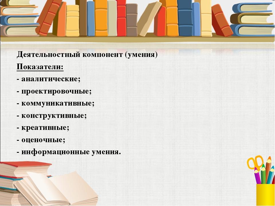 Деятельностный компонент (умения) Показатели: - аналитические; - проектировоч...