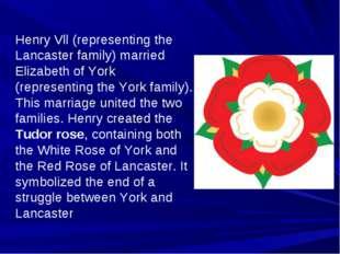Henry Vll (representing the Lancaster family) married Elizabeth of York (repr