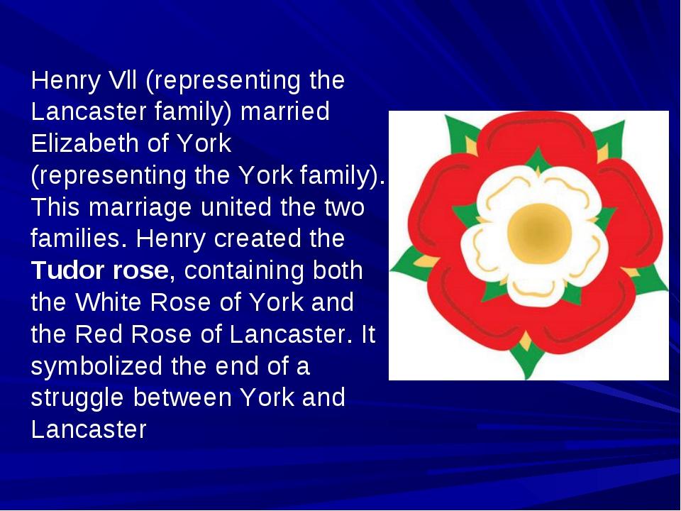Henry Vll (representing the Lancaster family) married Elizabeth of York (repr...