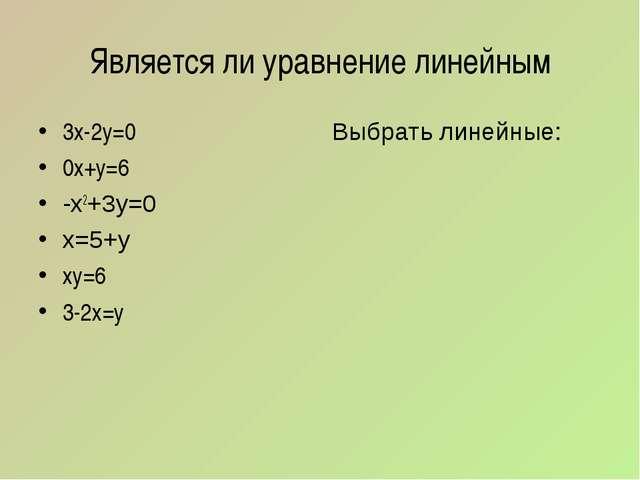 Является ли уравнение линейным 3х-2у=0 0х+у=6 -х2+3у=0 х=5+у ху=6 3-2х=у Выбр...