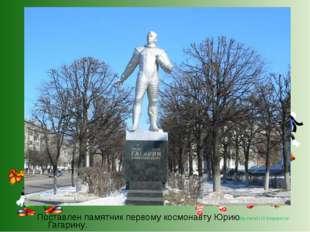 Поставлен памятник первому космонавту Юрию Гагарину. http://lara3172.blogspot