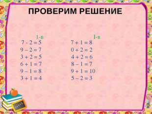 ПРОВЕРИМ РЕШЕНИЕ 7 - 2 = 5 7 + 1 = 8 9 – 2 = 7 0 + 2 = 2 3 + 2 = 5 4 + 2 = 6
