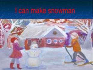 I can make snowman