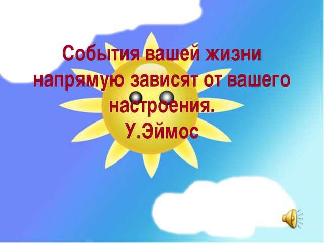 События вашей жизни напрямую зависят от вашего настроения. У.Эймос