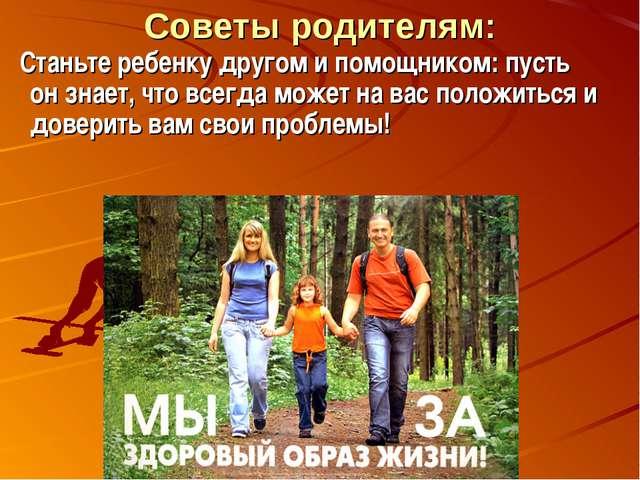Советы родителям: Станьте ребенку другом и помощником: пусть он знает, что вс...